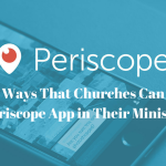 Top 15 Ways That Churches Can Use the Periscope App in Their Ministry